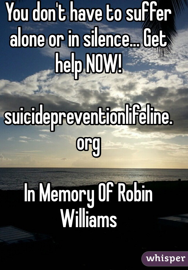 You don't have to suffer alone or in silence... Get help NOW!  suicidepreventionlifeline. org  In Memory Of Robin Williams