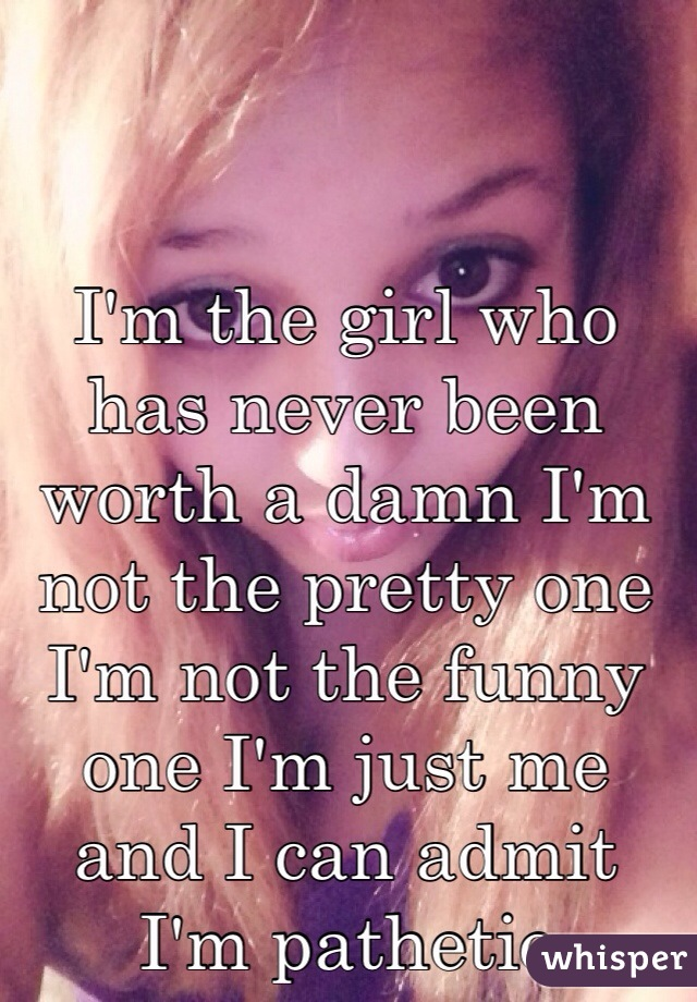 I'm the girl who has never been worth a damn I'm not the pretty one I'm not the funny one I'm just me and I can admit I'm pathetic