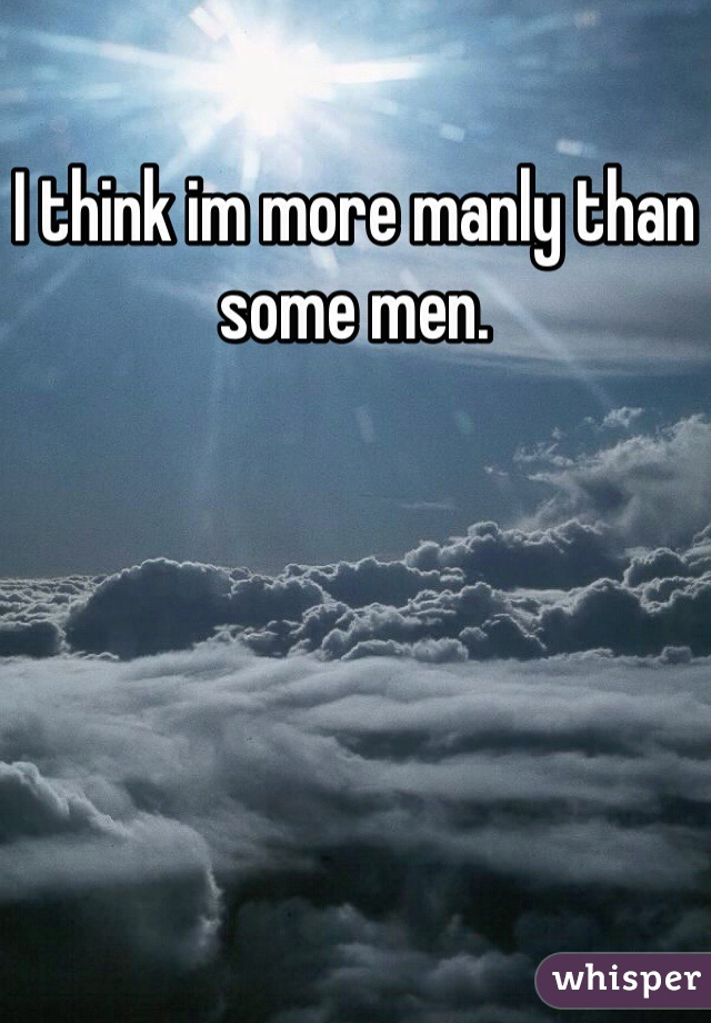 I think im more manly than some men.