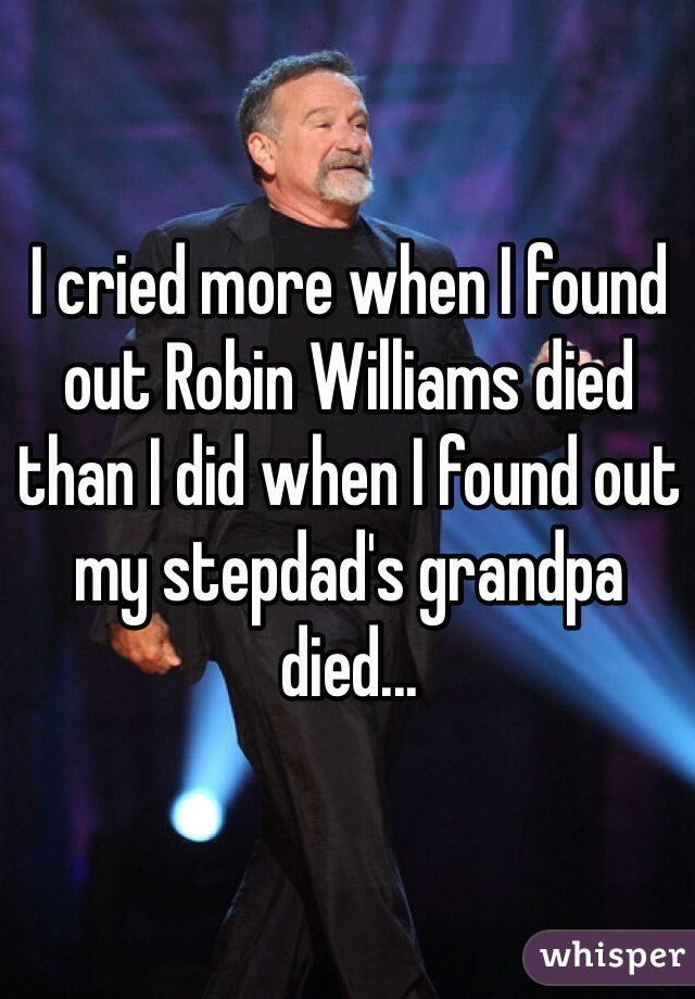 I cried more when I found out Robin Williams died than I did when I found out my stepdad's grandpa died...