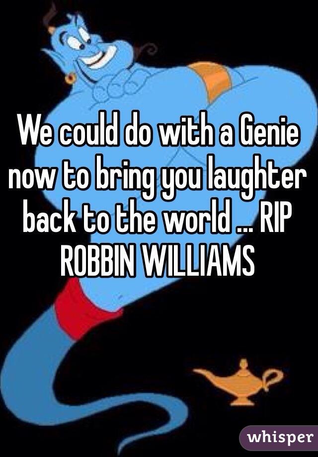 We could do with a Genie now to bring you laughter back to the world ... RIP ROBBIN WILLIAMS