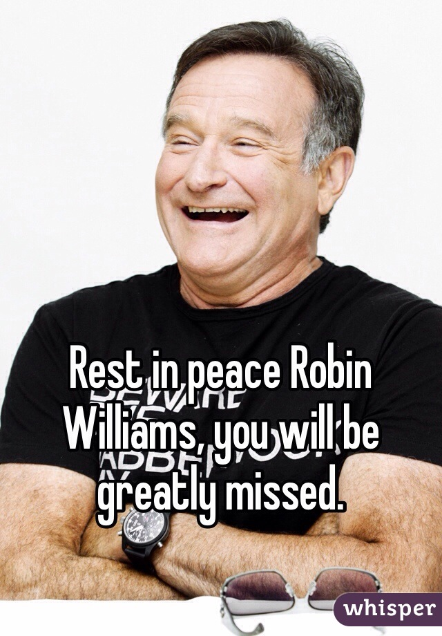 Rest in peace Robin Williams, you will be greatly missed.