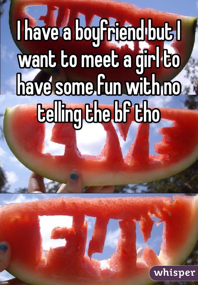 I have a boyfriend but I want to meet a girl to have some fun with no telling the bf tho