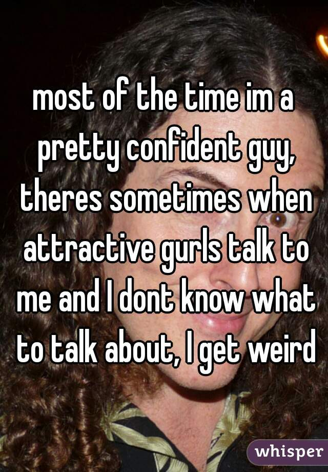 most of the time im a pretty confident guy, theres sometimes when attractive gurls talk to me and I dont know what to talk about, I get weird