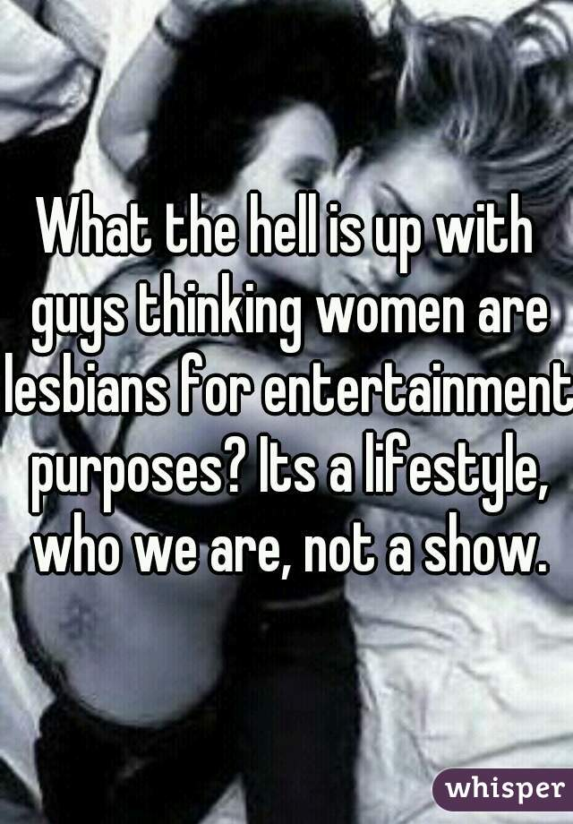 What the hell is up with guys thinking women are lesbians for entertainment purposes? Its a lifestyle, who we are, not a show.