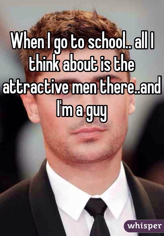 When I go to school.. all I think about is the attractive men there..and I'm a guy