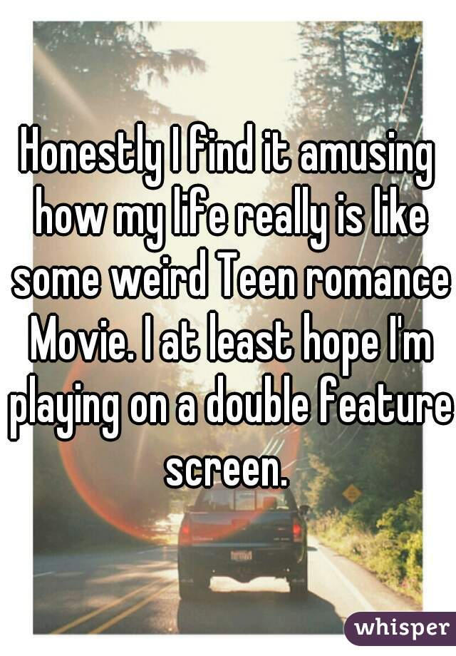 Honestly I find it amusing how my life really is like some weird Teen romance Movie. I at least hope I'm playing on a double feature screen.