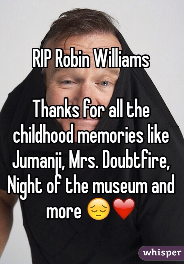 RIP Robin Williams  Thanks for all the childhood memories like Jumanji, Mrs. Doubtfire, Night of the museum and more 😔❤️