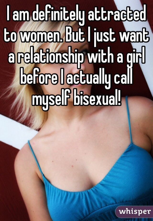 I am definitely attracted to women. But I just want a relationship with a girl before I actually call myself bisexual!