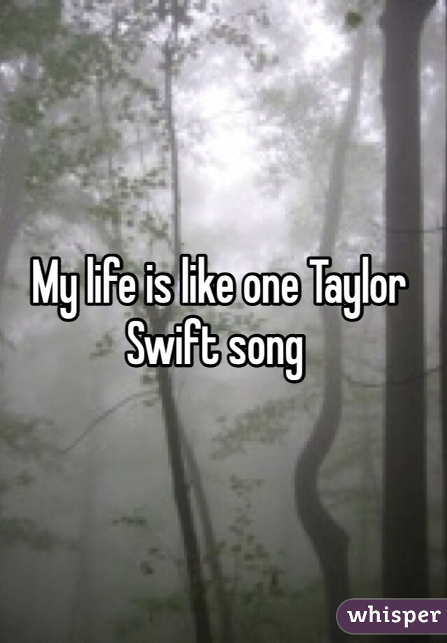 My life is like one Taylor Swift song