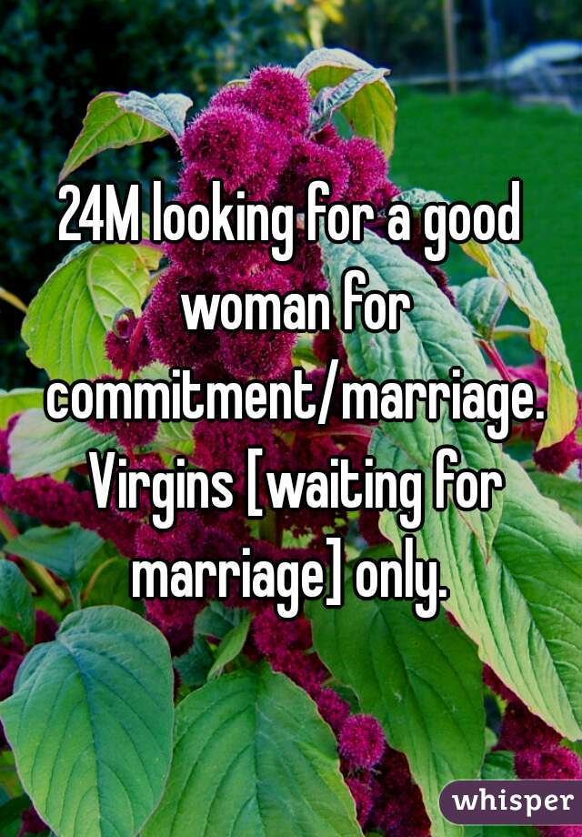 24M looking for a good woman for commitment/marriage. Virgins [waiting for marriage] only.