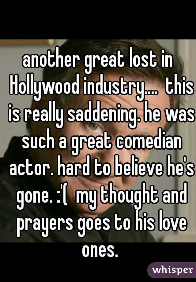 another great lost in  Hollywood industry....  this is really saddening. he was such a great comedian actor. hard to believe he's gone. :'(  my thought and prayers goes to his love ones.