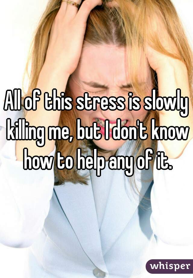 All of this stress is slowly killing me, but I don't know how to help any of it.