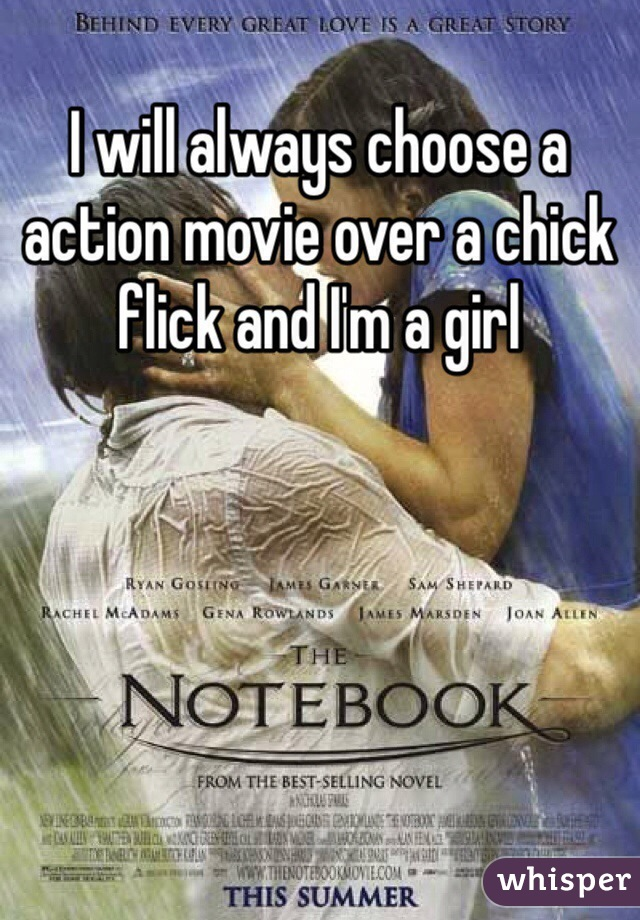 I will always choose a action movie over a chick flick and I'm a girl