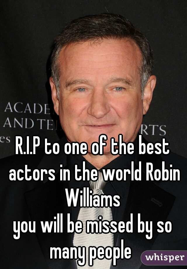 R.I.P to one of the best actors in the world Robin Williams                 you will be missed by so many people
