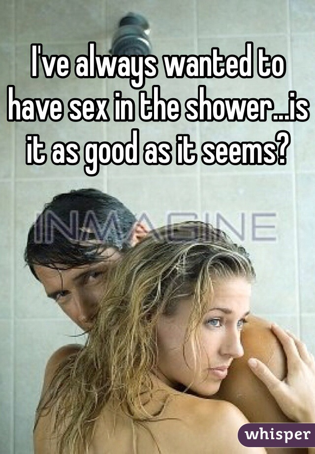 I've always wanted to have sex in the shower...is it as good as it seems?