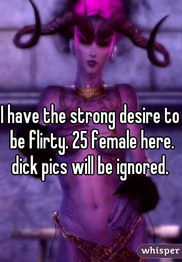 I have the strong desire to be flirty. 25 female here. dick pics will be ignored.