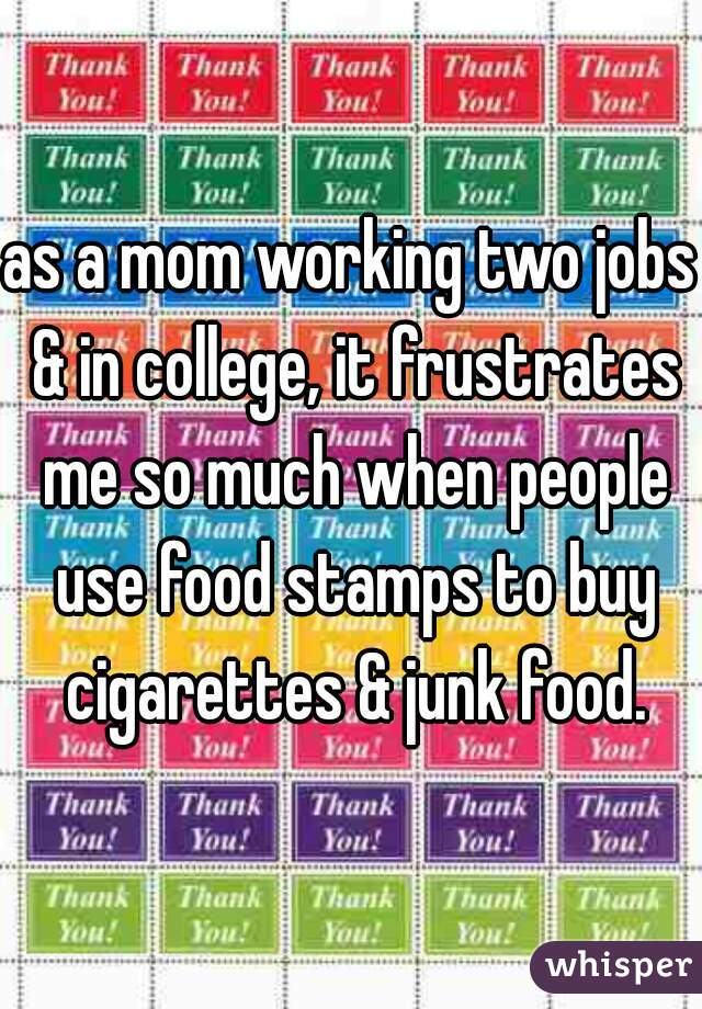 as a mom working two jobs & in college, it frustrates me so much when people use food stamps to buy cigarettes & junk food.