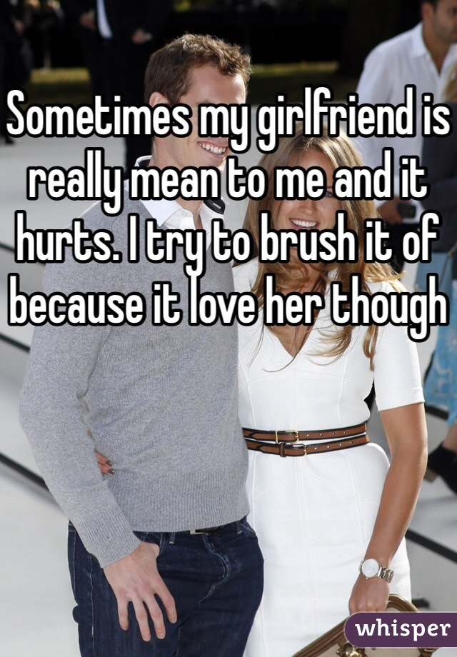 Sometimes my girlfriend is really mean to me and it hurts. I try to brush it of because it love her though