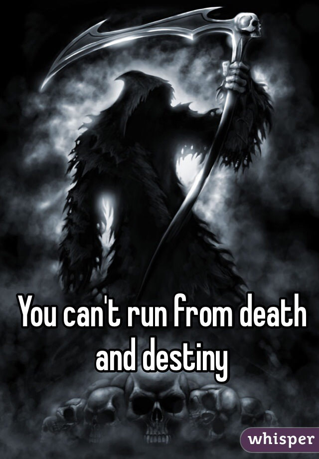 You can't run from death and destiny