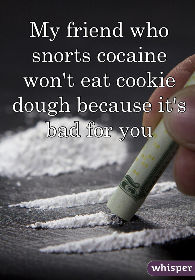My friend who snorts cocaine won't eat cookie dough because it's bad for you