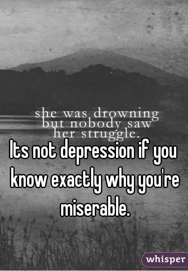 Its not depression if you know exactly why you're miserable.