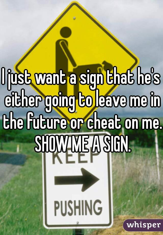 I just want a sign that he's either going to leave me in the future or cheat on me. SHOW ME A SIGN.