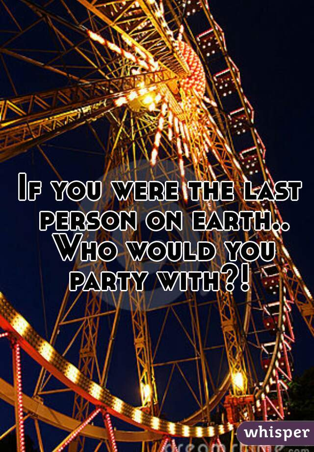If you were the last person on earth.. Who would you party with?!