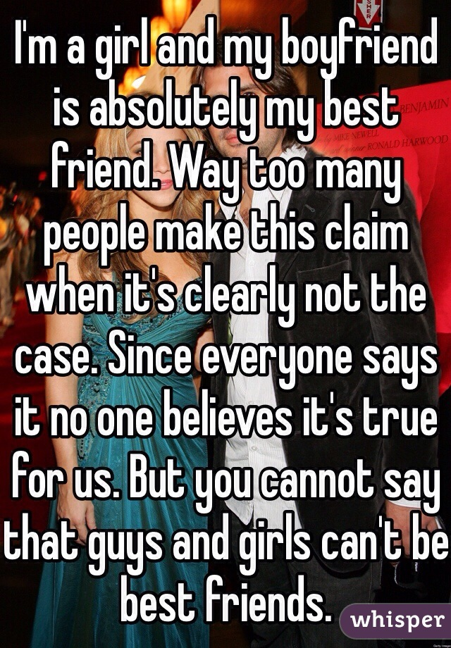 I'm a girl and my boyfriend is absolutely my best friend. Way too many people make this claim when it's clearly not the case. Since everyone says it no one believes it's true for us. But you cannot say that guys and girls can't be best friends.
