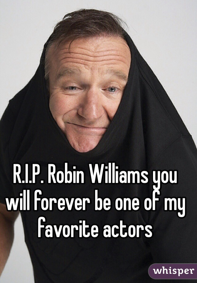 R.I.P. Robin Williams you will forever be one of my favorite actors