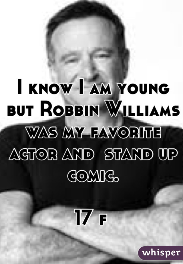 I know I am young but Robbin Williams was my favorite actor and  stand up comic.   17 f