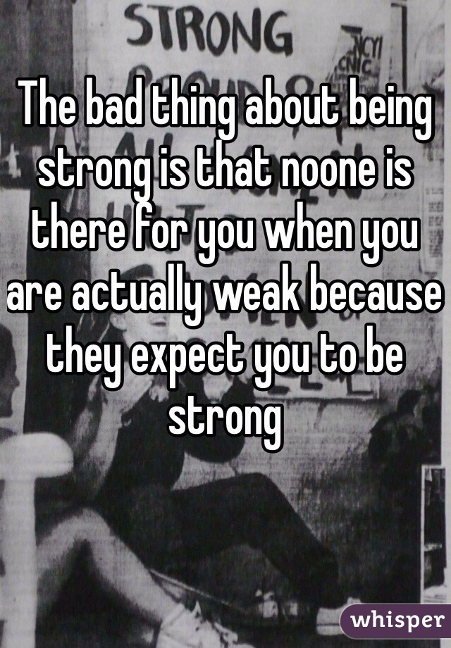 The bad thing about being strong is that noone is there for you when you are actually weak because they expect you to be strong