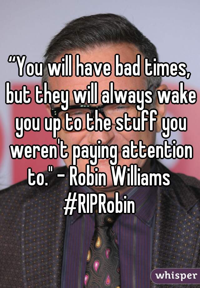 """""""You will have bad times, but they will always wake you up to the stuff you weren't paying attention to."""" - Robin Williams  #RIPRobin"""