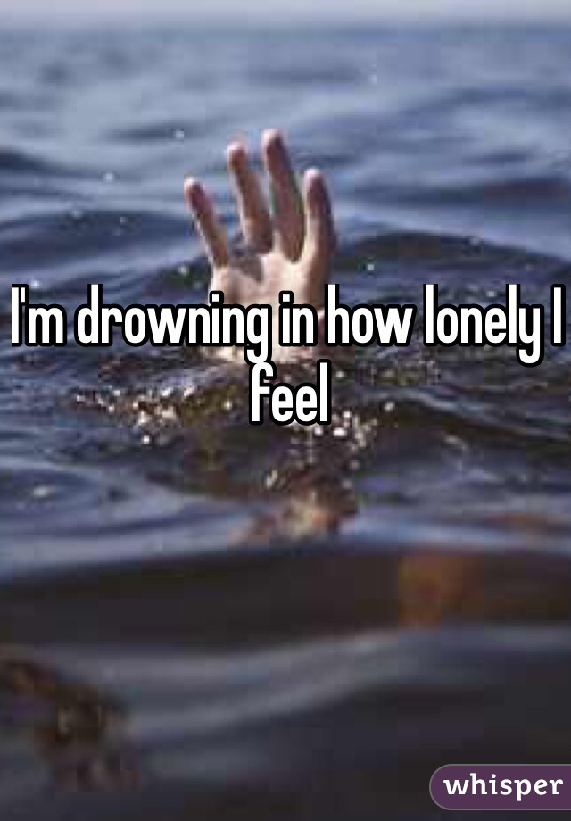 I'm drowning in how lonely I feel