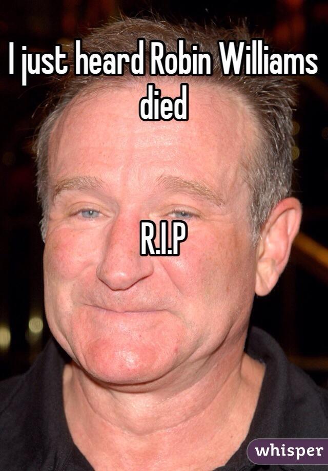 I just heard Robin Williams died    R.I.P