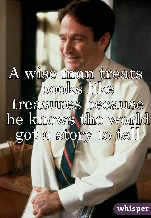 A wise man treats books like treasures because he knows the world got a story to tell