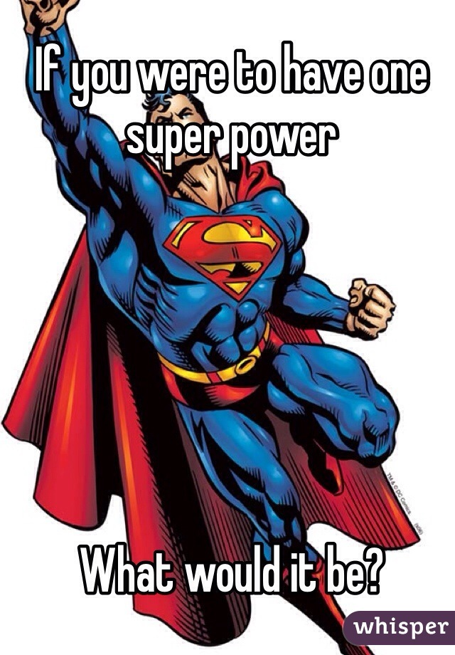 If you were to have one super power        What would it be?