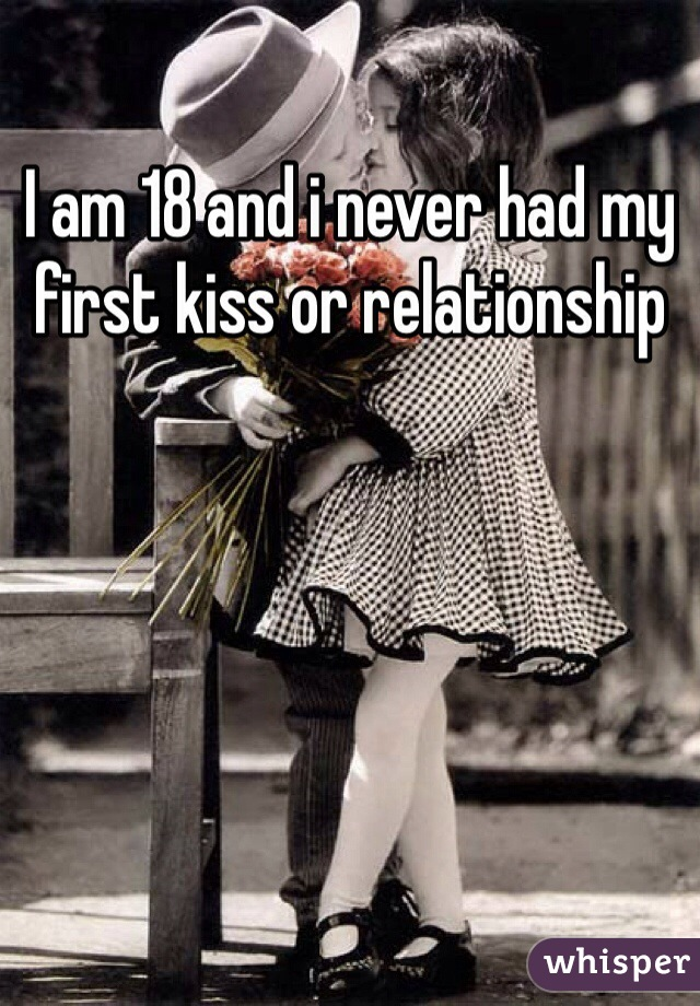I am 18 and i never had my first kiss or relationship