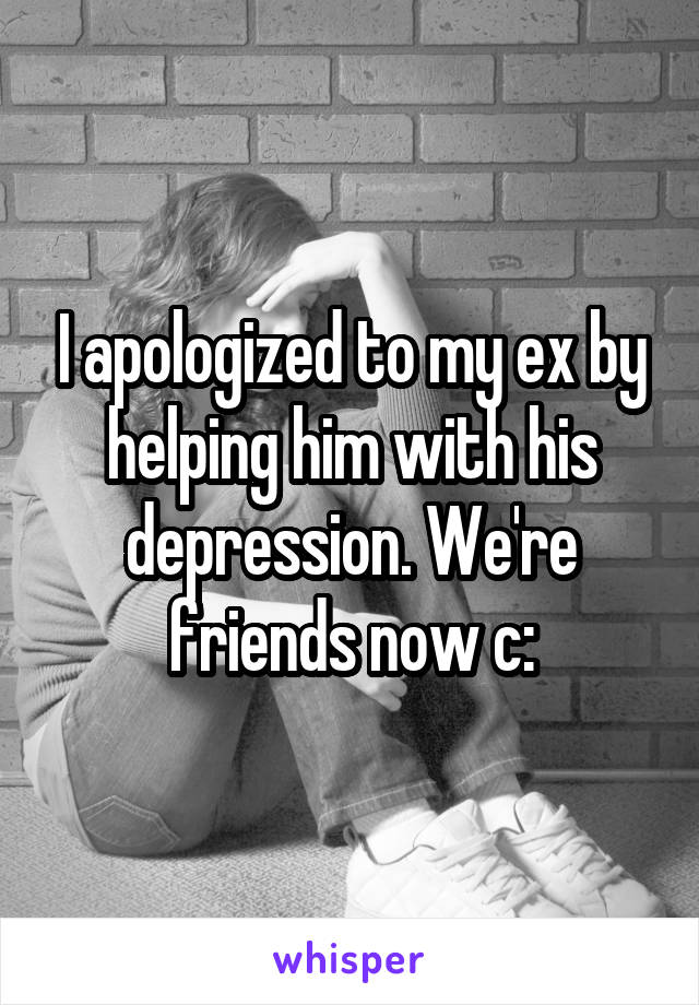 I apologized to my ex by helping him with his depression. We're friends now c: