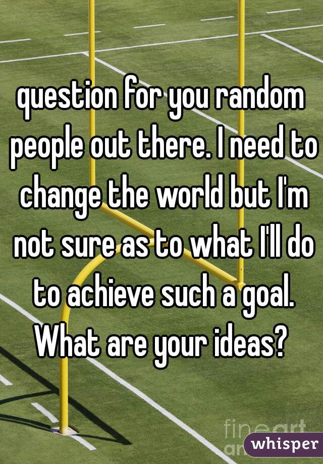 question for you random people out there. I need to change the world but I'm not sure as to what I'll do to achieve such a goal. What are your ideas?