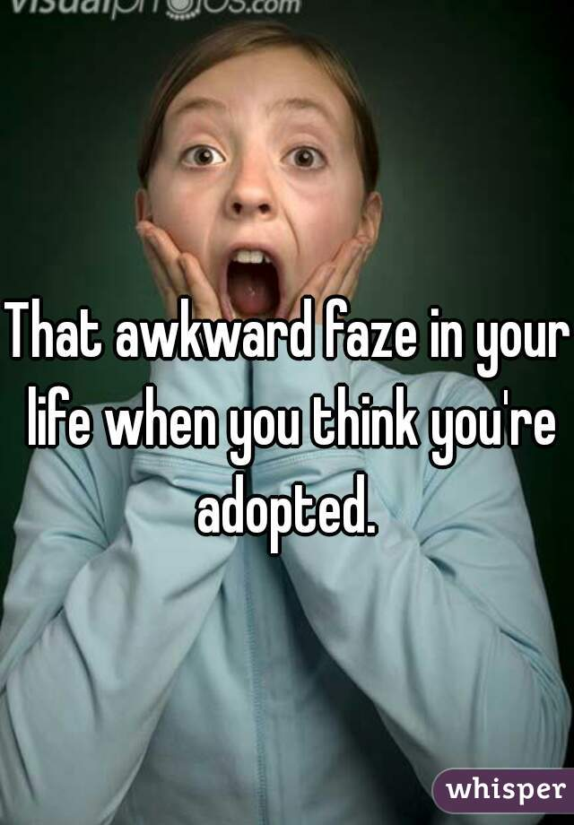 That awkward faze in your life when you think you're adopted.