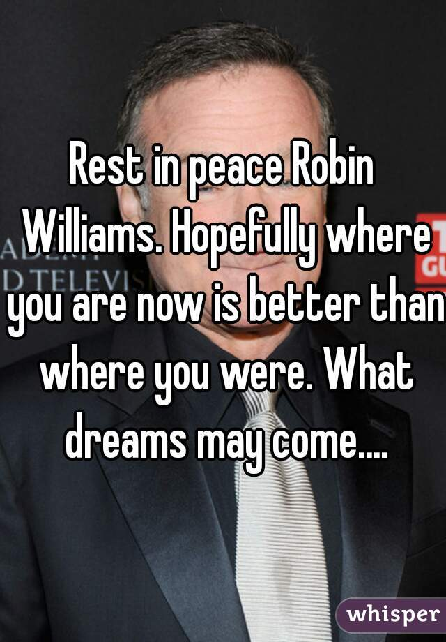 Rest in peace Robin Williams. Hopefully where you are now is better than where you were. What dreams may come....
