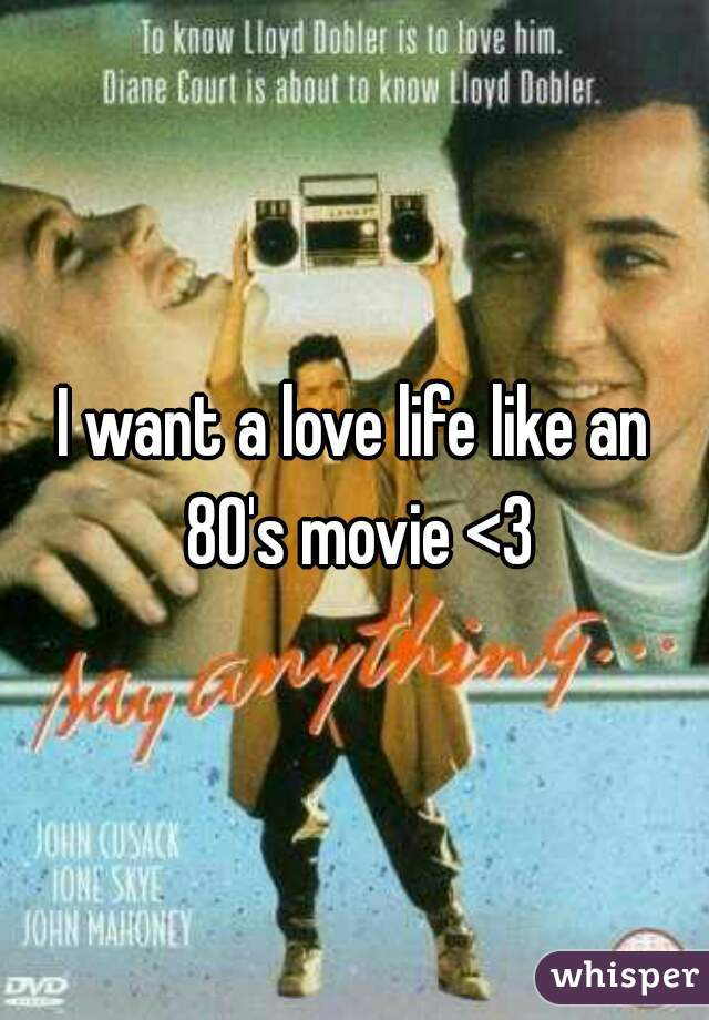 I want a love life like an 80's movie <3