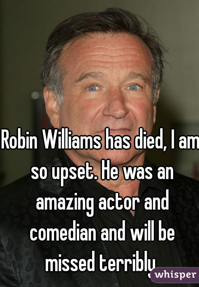 Robin Williams has died, I am so upset. He was an amazing actor and comedian and will be missed terribly
