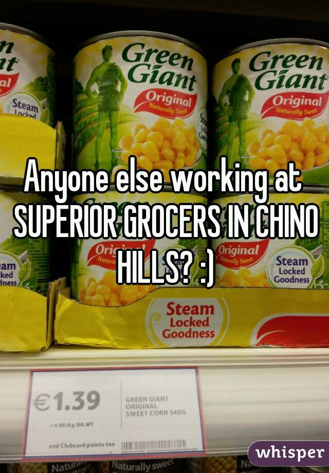 Anyone else working at SUPERIOR GROCERS IN CHINO HILLS? :)