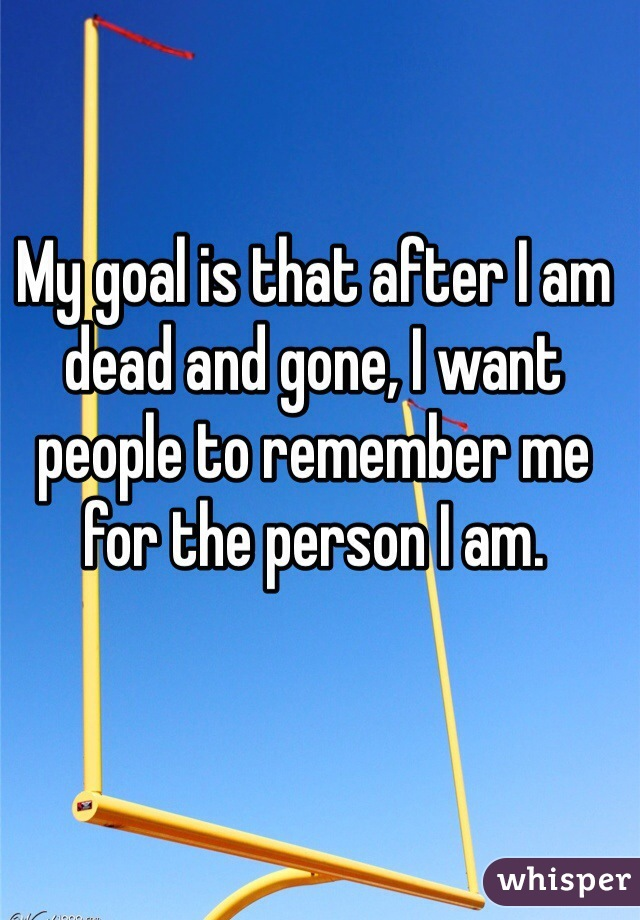 My goal is that after I am dead and gone, I want people to remember me for the person I am.