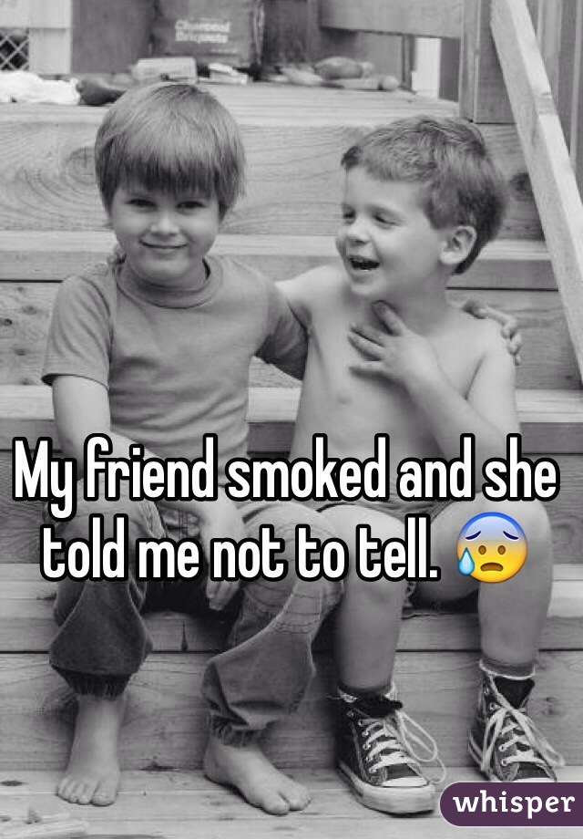 My friend smoked and she told me not to tell. 😰