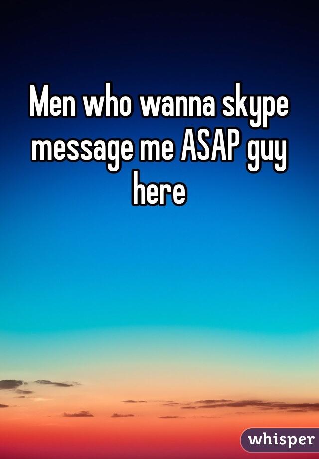 Men who wanna skype message me ASAP guy here