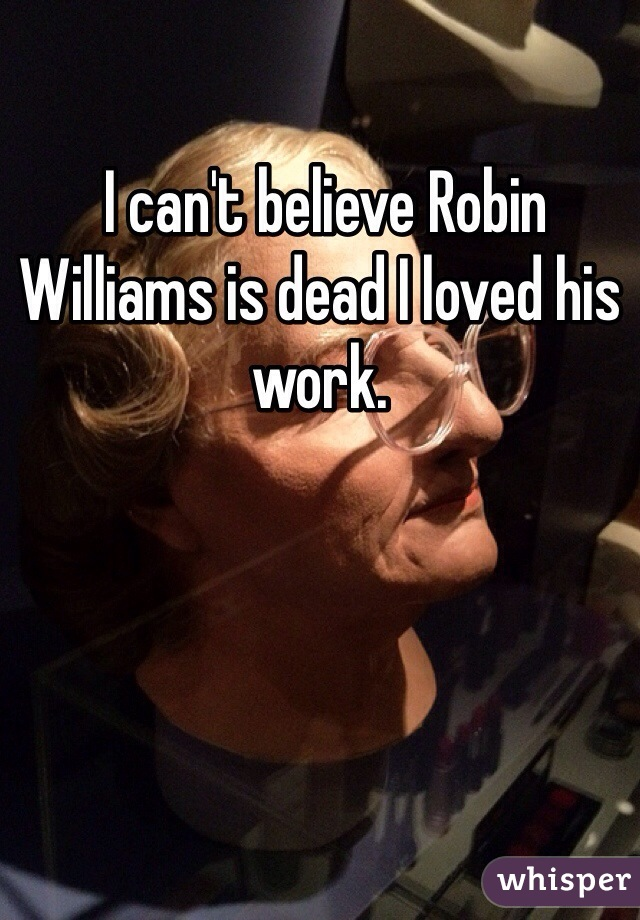 I can't believe Robin Williams is dead I loved his work.