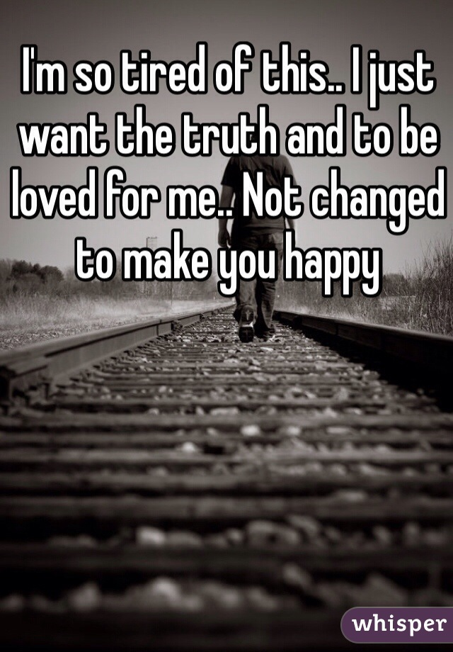 I'm so tired of this.. I just want the truth and to be loved for me.. Not changed to make you happy